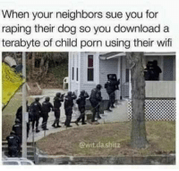 "<p>Shitty neighbours (by Agasis2310 ) via /r/dank_meme <a href=""http://ift.tt/2qLwTX4"">http://ift.tt/2qLwTX4</a></p>: When your neighbors sue you for  raping their dog so you download a  terabyte of child porn using their wif  @wit.da shitz <p>Shitty neighbours (by Agasis2310 ) via /r/dank_meme <a href=""http://ift.tt/2qLwTX4"">http://ift.tt/2qLwTX4</a></p>"