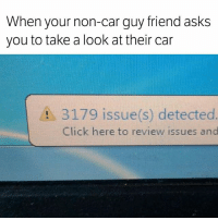 Click, Memes, and Asks: When your non-car guy friend asks  you to take a look at their car  A 3179 issue(s) detected  Click here to review issues and Please look after your car 😥