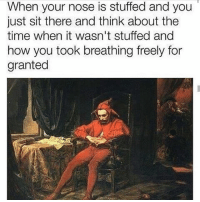 Omg so true, I'm try to post more memes just been busy with everything: When your nose is stuffed and you  just sit there and think about the  time when it wasn't stuffed and  how you took breathing freely for  granted Omg so true, I'm try to post more memes just been busy with everything