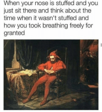 "Be Like, Memes, and Time: When your nose is stuffed and you  just sit there and think about the  time when it wasn't stuffed and  how you took breathing freely for  granted <p>It really do be like that too via /r/memes <a href=""https://ift.tt/2HPFxrL"">https://ift.tt/2HPFxrL</a></p>"
