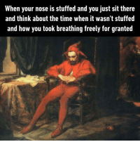 9gag, Memes, and Time: When your nose is stuffed and you just sit there  and think about the time when it wasn't stuffed  and how you took breathing freely for granted Take a deep breath and treasure this moment Follow @classicalaf stuffynose classicalart 9gag