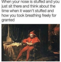 Funny, Time, and How: When your nose is stuffed and you  just sit there and think about the  time when it wasn't stuffed and  how you took breathing freely for  granted Ugh 😑 😂😂
