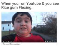 Ricegum: When your on Youtube & you see  Rice gum Flexing  8:34  We need Communism