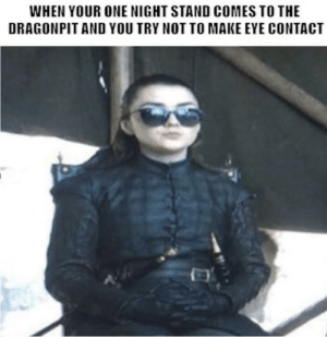 Eye, One, and Make: WHEN YOUR ONE NIGHT STAND COMES TO THE  DRAGONPIT AND YOU TRY NOT TO MAKE EYE CONTACT Just for laughs