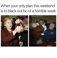 Memes, Diesel, and 🤖: When your only plan this weekend  is to black out bc of a horrible week  Ochampagne diesel  DAD  D 😂😂😂😂😂😂Lol - -credit @champagne_diesel - - - 420 memesdaily Relatable dank MarchMadness HoodJokes Hilarious Comedy HoodHumor ZeroChill Jokes Funny KanyeWest KimKardashian litasf KylieJenner JustinBieber Squad Crazy Omg Accurate Kardashians Epic bieber Weed TagSomeone hiphop trump ovo drake
