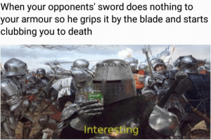 This has turned into a difficult situation: When your opponents' sword does nothing to  your armour so he grips it by the blade and starts  clubbing you to death  Hay  Interesting This has turned into a difficult situation