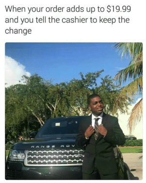 Styling and Profiling by Holofan4life FOLLOW 4 MORE MEMES.: When your order adds up to $19.99  and you tell the cashier to keep the  change  RANG Styling and Profiling by Holofan4life FOLLOW 4 MORE MEMES.