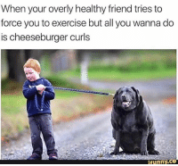 Nty. . @DOYOUEVEN 👈🏼 25% OFF CLICK FRENZY SALE - use code 'FRENZY' 🎉🚚 just tap the link in our BIO ✔️: When your overly healthy friend tries to  force you to exercise but all you wanna do  is cheeseburger curls  funny. C3 Nty. . @DOYOUEVEN 👈🏼 25% OFF CLICK FRENZY SALE - use code 'FRENZY' 🎉🚚 just tap the link in our BIO ✔️