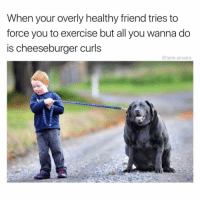 Being Alone, Funny, and Ed Sheeran: When your overly healthy friend tries to  force you to exercise but all you wanna do  is cheeseburger curls  @tank.sinatra Leave me alone mini Ed Sheeran