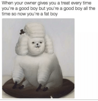 <p>Worth it</p>: When your owner gives you a treat every time  you're a good boy but you're a good boy all the  time so now you're a fat boy <p>Worth it</p>