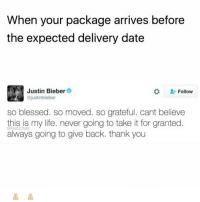 Blessed, Justin Bieber, and Life: When your package arrives before  the expected delivery date  Justin Bieber  ojustinbieber  #  Follow  so blessed. so moved. so grateful. cant believe  this is my life. never going to take it for granted.  always going to give back. thank you  obetches Biebs wasted no time finding a rebound, link in bio or betches.co-justin for all the details on his new fling