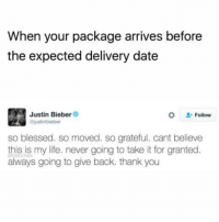 Blessed, Justin Bieber, and Life: When your package arrives before  the expected delivery date  Justin Bieber  ojustinbieber  #  . Follow  so blessed. so moved. so grateful. cant believe  this is my life. never going to take it for granted  always going to give back. thank you  @betches