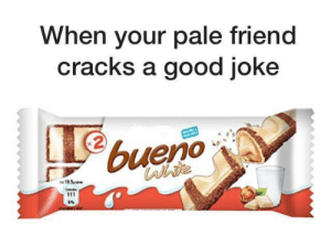 Good, Friend, and Bueno: When your pale friend  cracks a good joke  bueno  19.5p ww  Caie  6%