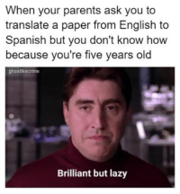 Lazy, Parents, and Spanish: When your parents ask you to  translate a paper from English to  Spanish but you don't know how  because you're five years old  ghostlikecrime  Brilliant but lazy Entonces pa que chingados vas a la escuela