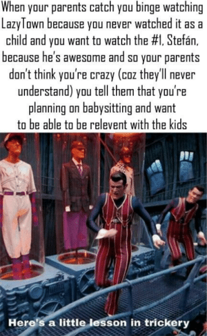 Crazy, Parents, and Best: When your parents catch you binge watching  LazyTown because ynu never watched it as a  child and you want to watch the #1, Stefán,  because he's awesome and so your parents  don't think you're crazy (coz theyl never  understand) you tell them that you're  planning on babysitting and want  to be able to be relevent with the kids  Here's a little lesson in trickery LazyTown = The best show
