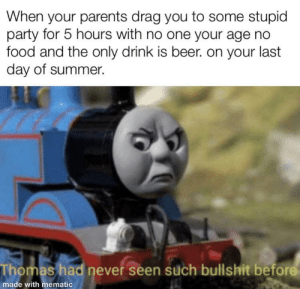 meirl: When your parents drag you to some stupid  party for 5 hours with no one your age no  food and the only drink is beer. on your last  day of summer.  Thomas had never seen such bullshit before  made with mematic meirl