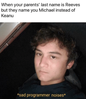 Michael leaves: When your parents' last name is Reeves  but they name you Michael instead of  Keanu  *sad programmer noises* Michael leaves