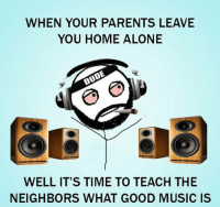 RT @Hilarious_Idiot: https://t.co/3zc9rTqScp: WHEN YOUR PARENTS LEAVE  YOU HOME ALONE  WELL IT'S TIME TO TEACH THE  NEIGHBORS WHAT GOOD MUSIC IS RT @Hilarious_Idiot: https://t.co/3zc9rTqScp