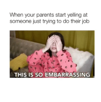 Parents, Girl Memes, and Job: When your parents start yelling at  someone just trying to do their job  THIS IS SO EMBARRASSING 🤦♀️🤦♀️🤦♀️