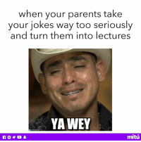 It was JUST a joke 😒😒😒: when your parents take  your jokes way too seriously  and turn them into lectures  YA WEY  mitú It was JUST a joke 😒😒😒