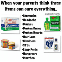 "Asian, Bones, and Lol: When your parents think these  items can cure everything.  .Stomache  Providing effective PAINreletsinee 1934  Headache  OARTHRITIS  OSTRAINS  EAGLE BRAND  OBRUISES  Bruises  OSPRAINS  MEDICATED  SALONPAS,  Broken Bones  ETMATING PAIN RELIEF  PAIN RELIEVING PATCH  120  Broken Hearts  Hair Loss  Blindness  STOs  TIGER BALM  Limp Penis  ""Hangovers  Diarrhea LOL!! Every Asian parent has a PhD and is a verified pharmacist 😂😂 these items are a must in every battle against these problems 😭😭😭 sriracha pho vietnamesefood boba beenasian beenazn asianmovement aznmovement asians asian asianparents growingupasian asianproblems asiansneverdie aznneverdie asianguy asiangirl asianbabes asianbabe comedy lol asianmemes memes meme bts bigbang twice btsarmy"