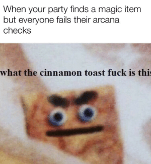 Party, Fuck, and Help: When your party finds a magic item  but everyone fails their arcana  checks  what the cinnamon toast fuck is thi I wonder if dropping a rock on it would help