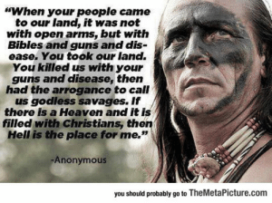 "Club, Guns, and Heaven: ""When your people came  to our land, it was not  with open arms, but witfh  Bibles and guns and dis-  ease. You took our land.  You killed us with your  guns and disease, then  had the arrogance to call  us godless savages. If  there is a Heaven and it is  filled with Christians, then  Hell is the place for me.""  Anonymous  you should probably go to TheMetaPicture.com laughoutloud-club:  Some Wise Words From A Wise Man"