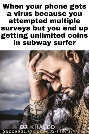 Just fill in the survey verification to make sure you're not a robot: When your phone gets  a virus because you  attempted multiple  surveys but you end up  getting unlimited coins  in subway surfer  DJ KHALED  Succeeding FROM Suffering Just fill in the survey verification to make sure you're not a robot