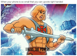 Dank, Memes, and Phone: When your phone is so small that you can upvote right handed  AVETHE POW I HAVE THE POWER!!!!!!!! by Domonety MORE MEMES
