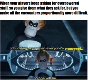 Stuff, DnD, and Maniacal: When your players keep asking for overpowered  stuff, so you give them what they ask for, but you  make all the encounters proportionally more difficult.  chuckling] And when everyone's overpowered..  .no one will be (Insert maniacal laughter)