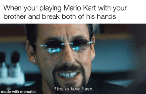 My favorite power up: When your playing Mario Kart with your  brother and break both of his hands  This is how I win.  made with mematic My favorite power up