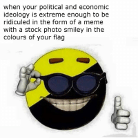 when your political and economic  ideology is extreme enough to be  ridiculed in the form of a meme  with a stock photo smiley in the  Colours of your flag here is my attempt to cash in on this meme before people start hating it for being featured on the daily dot