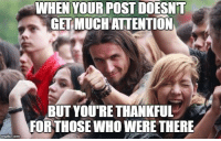 The Real, Who, and Mvp: WHEN YOUR POST DOESN'T  GETMUCHAUTENTION  BUT YOU'RETHANKFUL  FORTHOSE WHO WERE THERE <p>You guys are the real MVP</p>