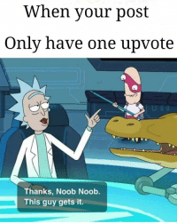 Be Like, One, and Post: When your post  Only have one upvote  Thanks, Noob Noob  This guy gets it. It be like that tho