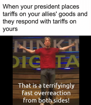 Dirty boys: When your president places  tariffs on your allies' goods and  they respond with tariffs on  yours  That is a terrifyingly  fast overreaction  from both sides! Dirty boys