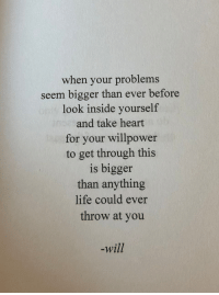 Willpower: when your problems  seem bigger than ever before  look inside yourself  and take heart  for your willpower  to get through this  is bigger  than anything  life could ever  throw at you