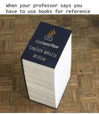 Books, Website, and Stackoverflow: When your professor says you  have to use booksfor reference  stackoverflow  Complete Website  Archive Professor says I have to use books