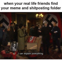 Friends, Life, and Meme: when your real life friends find  your meme and shitposting folder  I can explain everything. Luckily i have none