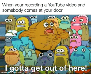 ...: When your recording a YouTube video and  somebody comes at your door  00  00  T gotta get out of here!  made with mematic ...