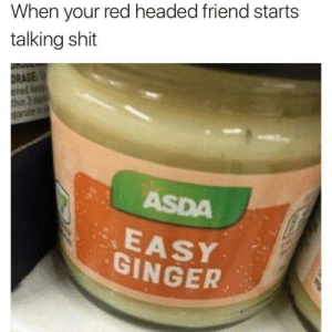 3 Days: When your red headed friend starts  talking shit  DRAGE:S  ened keep  thin 3 days  parate in  ASDA  EASY  GINGER