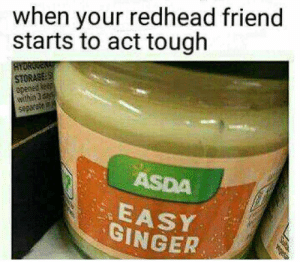 Tough, Act, and Ginger: when your redhead friend  starts to act tough  HtORGEN  STORAGE:S  wthin da  5007  ASDA  EASY  GINGER