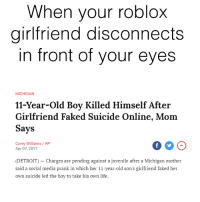 Detroit, Juvenile, and Life: When your roblox  girlfriend disconnects  in front of your eye:s  MICHIGAN  11-Year-Old Boy Killed Himself After  Girlfriend Faked Suicide Online, Mom  Says  Corey Williams / AP  Apr 07, 2017  (DETROIT) - Charges are pending against a juvenile after a Michigan mother  said a social media prank in which her 11-year-old son's girlfriend faked her  own suicide led the boy to take his own life. <p>But she was THICCCCC 😩👌😭</p>