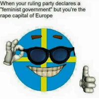 """When your ruling party declares a  """"feminist government"""" but you're the  rape capital of Europe This is the hypocrisy of sjw governments like Canada and Sweden. However you feel about the refugee crisis, or ask a deals with Saudi Arabia, you cannot deny the hypocritical message it sends when you claim to be pro feminist. Rape in Sweden has gone up the last couple years and i saw a stat that said 77% of rape in Sweden is committed by the 2% Muslim male population. I cannot guarantee the accuracy of that statement but I do know that there is a correlation between the two. The problem being that these people are coming from a society with one set of rules, to another and not adapting. Am I against Muslims, no I am not. I am against people raping others. If you want to live in a country that requires 4 witnesses to prosecute rape and even will punish women for being raped then go to Saudi Arabia not Sweden. Swedish politics right now is literally a joke smh-Matt Credit @anarchistmemes Partners @antifemprincess @castrosjewgroove @dutchegalitarian @englishconservatarian @libsocialism @meninistwalrus @prolife_100percent @soconservativeithurts @the_amazing_antifeminist rape womensrights feminism refugee sweden saudiarabia Muslims canada sjw antifeminism egalitarianism equality"""