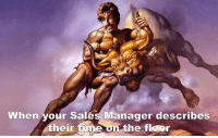 Sure, Mark...you used to close a half dozen deals a day and bring in 75% of all the company's revenue all while dating every single attractive employee and customer at the same time.: When your sales Manager describes  their time on the floor Sure, Mark...you used to close a half dozen deals a day and bring in 75% of all the company's revenue all while dating every single attractive employee and customer at the same time.
