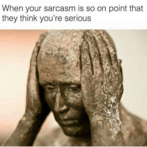 this is a daily issue.: When your sarcasm is so on point that  they think you're serious this is a daily issue.
