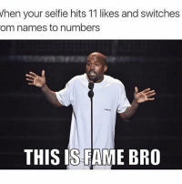Ayeee: When your selfie hits 11 likes and switches  om names to numbers  FArous  THIS IS FAME BRO Ayeee