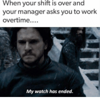 Working Overtime: When your shift is over and  your manager asks you to work  overtime  My watch has ended.
