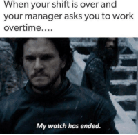 Memes, Work, and Watch: When your shift is over and  your manager asks you to work  overtime  My watch has ended.