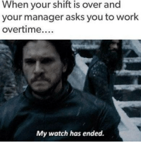 overtime: When your shift is over and  your manager asks you to work  overtime....  My watch has endea.