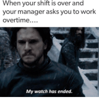 --Greyjoy: When your shift is over and  your manager asks you to work  overtime  My watch has ended. --Greyjoy